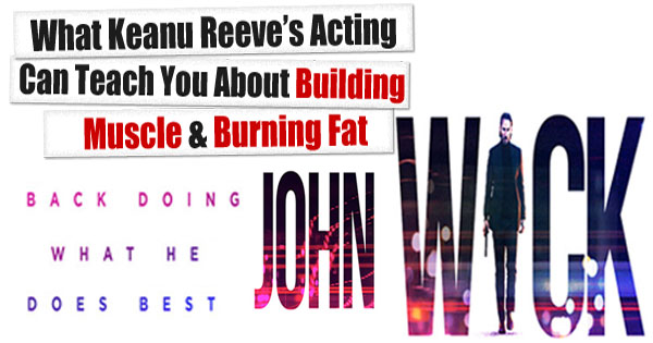 What Keanu Reeves Acting Can Teach You About Building Muscle And Burning Fat